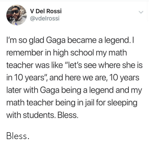 "Jail, School, and Teacher: V Del Rossi  @vdelrossi  I'm so glad Gaga became a legend. I  remember in high school my math  teacher was like ""let's see where she is  in 10 years'"", and here we are, 10 years  later with Gaga being a legend and my  math teacher being in jail for sleeping  with students. Bless Bless."