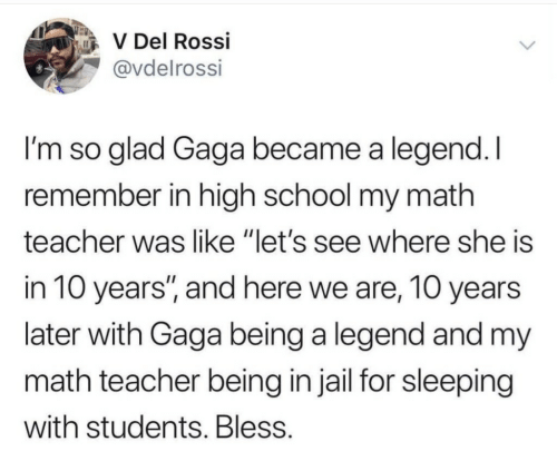 "gaga: V Del Rossi  @vdelrossi  I'm so glad Gaga became a legend.I  remember in high school my math  teacher was like ""let's see where she is  in 10 years, and here we are, 10 years  later with Gaga being a legend and my  math teacher being in jail for sleeping  with students. Bless"