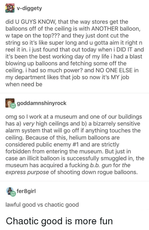Fucking, Life, and Omg: v-diggety  did U GUYS KNOW, that the way stores get the  balloons off of the ceiling is with ANOTHER balloon,  w tape on the top??? and they just dont cut the  string so it's like super long and u gotta aim it right n  reel it in. i just found that out today when i DID IT and  it's been the best working day of my life i had a blast  blowing up balloons and fetching some off the  ceiling. i had so much power? and NO ONE ELSE in  my department likes that job so now it's MY job  when need be  goddamnshinyrock  omg so I work at a museum and one of our buildings  has a) very high ceilings and b) a bizarrely sensitive  alarm system that will go off if anything touches the  ceiling. Because of this, helium balloons are  considered public enemy #1 and are strictly  forbidden from entering the museum. But just in  case an illicit balloon is successfully smuggled in, the  museum has acquired a fucking b.b. gun for the  express purpose of shooting down rogue balloons.  fer8girl  lawful good vs chaotic good Chaotic good is more fun
