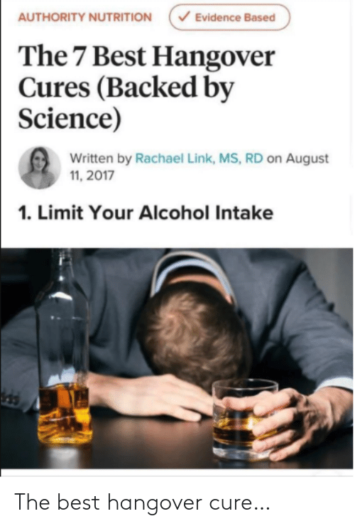 Link: V Evidence Based  AUTHORITY NUTRITION  The 7 Best Hangover  Cures (Backed by  Science)  Written by Rachael Link, MS, RD on August  11, 2017  1. Limit Your Alcohol Intake The best hangover cure…