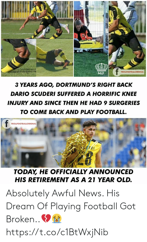 knee injury: V  f  MJ  TROLLFOOTBALLORIGNAL  3 YEARS AGO, DORTMUND'S RIGHT BACK  DARIO SCUDERI SUFFERED A HORRIFIC KNEE  INJURY AND SINCE THEN HE HAD 9 SURGERIES  TO COME BACK AND PLAY FOOTBALL.  f  TROLLFOOTBALLORIGNAL  PLERI  TODAY HE OFFICIALLY ANNOUNCED  HIS RETIREMENT AS A 21 YEAR OLD. Absolutely Awful News. His Dream Of Playing Football Got Broken..💔😭 https://t.co/c1BtWxjNib