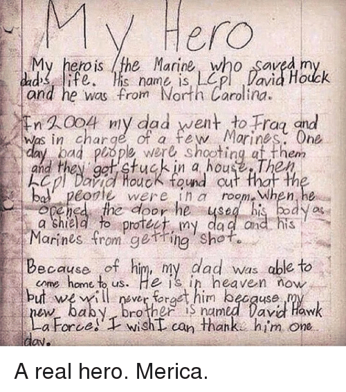 Marines: V Hero  My hero is the Marine, who Saved m  and he was from North Carolina.  n 20o ny dad went to Frag and  was in charge of a few Morines. One  ad plope were shooting af them  and they ga stuck in a house The  cl Daid Houck tond cut that th  bo. peorle wer ein a room-when,he  you  a Shield to protee my da a and his  Marines from getring shot  Because of him, my dad was able to  cme home to us. He is in heaven now  but weilfract him because  Drother S named lavd Haw  a Force!  wisht can thanke him one A real hero. Merica.