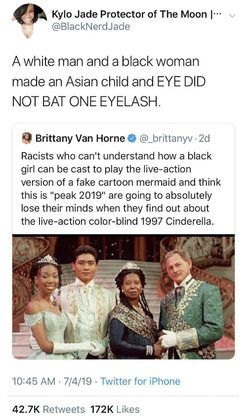 "blind: v  Kylo Jade Protector of The Moon |  @BlackNerdJade  A white man and a black woman  made an Asian child and EYE DID  NOT BAT ONE EYELASH.  Brittany Van Horne  @_brittanyv · 2d  Racists who can't understand how a black  girl can be cast to play the live-action  version of a fake cartoon mermaid and think  this is ""peak 2019"" are going to absolutely  lose their minds when they find out about  the live-action color-blind 1997 Cinderella.  10:45 AM 7/4/19 · Twitter for iPhone  42.7K Retweets 172K Likes"