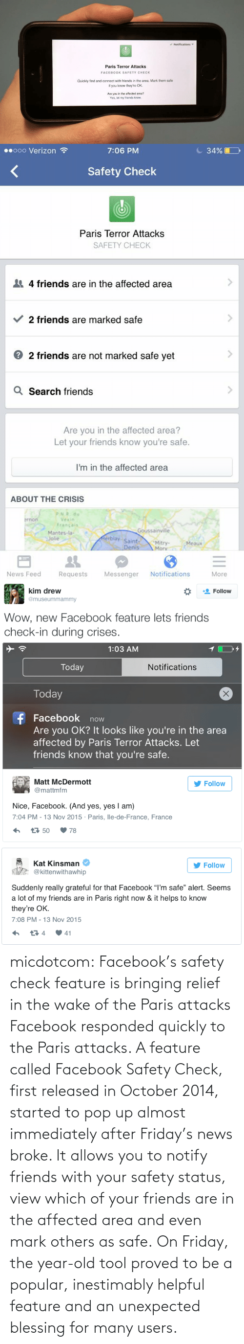 """Marked Safe: v Notifications  Paris Terror Attacks  FACEBOOK SAFETY CHECK  Quickly find and connect with friends in the area. Mark them safe  if you know they're OK.  Are you in the affected area?  Yes, let my friends know.   C 34%    00000 Verizon ?  7:06 PM  Safety Check  Paris Terror Attacks  SAFETY CHECK  4 friends are in the affected area  2 friends are marked safe  2 friends are not marked safe yet  Q Search friends  Are you in the affected area?  Let your friends know you're safe.  I'm in the affected area  ABOUT THE CRISIS  P.N.R. du  brnon  Vexin  Francais  Goussainville  Mantes-la-  Jolie  Merblay  Saint-  Denis  Mitry-  Mory  Meaux  Notifications  News Feed  Requests  Messenger  More   kim drew  Follow  @museummammy  Wow, new Facebook feature lets friends  check-in during crises.   1:03 AM  Today  Notifications  Today  f Facebook now  Are you OK? It looks like you're in the area  affected by Paris Terror Attacks. Let  friends know that you're safe.  Matt McDermott  Follow  @mattmfm  Nice, Facebook. (And yes, yes I am)  7:04 PM - 13 Nov 2015 · Paris, lle-de-France, France  t7 50  78   Kat Kinsman  Follow  @kittenwithawhip  Suddenly really grateful for that Facebook """"I'm safe"""" alert. Seems  a lot of my friends are in Paris right now & it helps to know  they're OK.  7:08 PM - 13 Nov 2015  17 4  41 micdotcom:  Facebook's safety check feature is bringing relief in the wake of the Paris attacks Facebook responded quickly to the Paris attacks. A feature called Facebook Safety Check, first released in October 2014, started to pop up almost immediately after Friday's news broke. It allows you to notify friends with your safety status, view which of your friends are in the affected area and even mark others as safe.On Friday, the year-old tool proved to be a popular, inestimably helpful feature and an unexpected blessing for many users."""