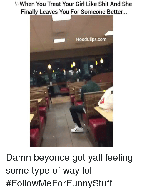 Feeling Some Type Of Way: V When You Treat Your Girl Like Shit And She  Finally Leaves You For Someone Better  HoodClips.com Damn beyonce got yall feeling some type of way lol #FollowMeForFunnyStuff
