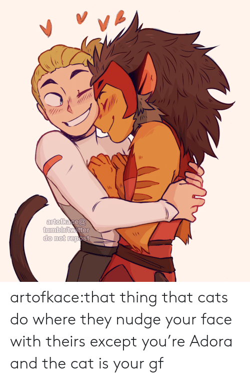 Theirs: VA  artofkace@  tumblr/twitter  do not repost artofkace:that thing that cats do where they nudge your face with theirs except you're Adora and the cat is your gf