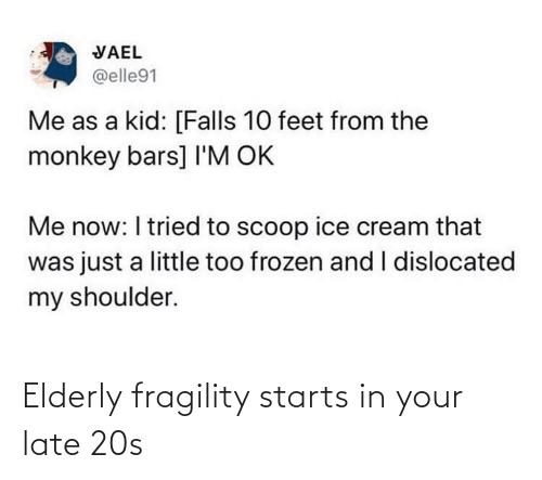 elderly: VAEL  @elle91  Me as a kid: [Falls 10 feet from the  monkey bars] I'M OK  Me now: I tried to scoop ice cream that  was just a little too frozen and I dislocated  my shoulder. Elderly fragility starts in your late 20s
