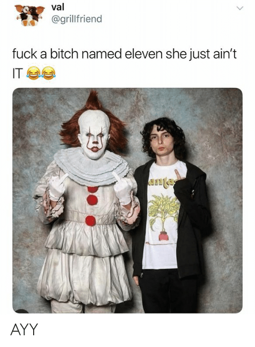 Bitch, Fuck, and Dank Memes: val  @grillfriend  fuck a bitch named eleven she just ain't  IT AYY