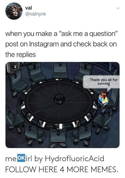 "Dank, Instagram, and Memes: val  @valnyre  when you make a ""ask me a question""  post on Instagram and check back on  the replies  Thank you all for  coming me🆗irl by HydrofluoricAcid FOLLOW HERE 4 MORE MEMES."