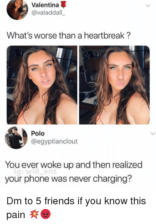 Friends, Memes, and Phone: Valentina  @valaddall  What's worse than a heartbreak?  Polo  @egyptianclout  You ever woke up and then realized  your phone was never charging? Dm to 5 friends if you know this pain 💥😡