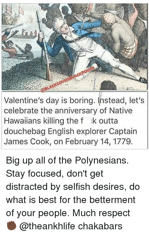 Big Up: Valentine's day is boring. Instead, let's  celebrate the anniversary of Native  Hawaiians killing the f :k outta  douchebag English explorer Captain  James Cook, on February 14, 1779 Big up all of the Polynesians. Stay focused, don't get distracted by selfish desires, do what is best for the betterment of your people. Much respect ✊🏿 @theankhlife chakabars