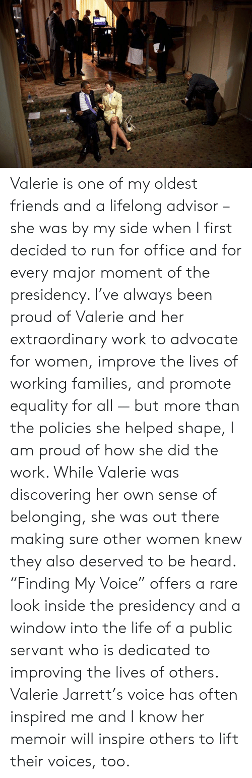 """Presidency: Valerie is one of my oldest friends and a lifelong advisor – she was by my side when I first decided to run for office and for every major moment of the presidency. I've always been proud of Valerie and her extraordinary work to advocate for women, improve the lives of working families, and promote equality for all — but more than the policies she helped shape, I am proud of how she did the work. While Valerie was discovering her own sense of belonging, she was out there making sure other women knew they also deserved to be heard. """"Finding My Voice"""" offers a rare look inside the presidency and a window into the life of a public servant who is dedicated to improving the lives of others. Valerie Jarrett's voice has often inspired me and I know her memoir will inspire others to lift their voices, too."""