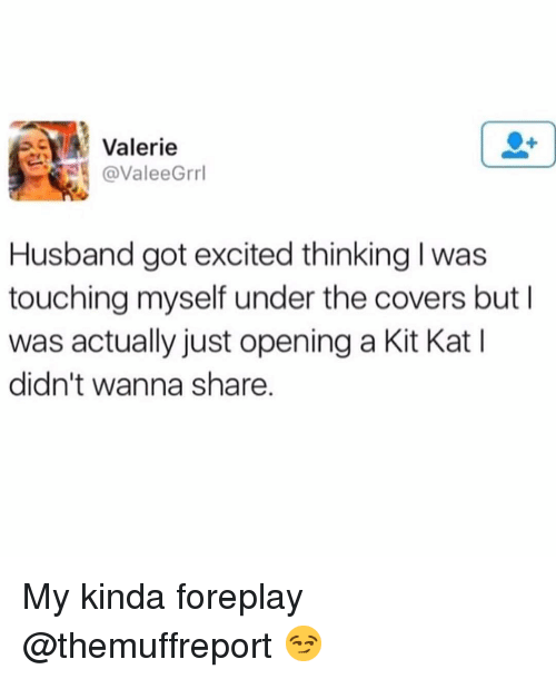 Funny, Covers, and Husband: Valerie  @ValeeGrrl  Husband got excited thinking l was  touching myself under the covers but I  was actually just opening a Kit Kat I  didn't wanna share My kinda foreplay @themuffreport 😏