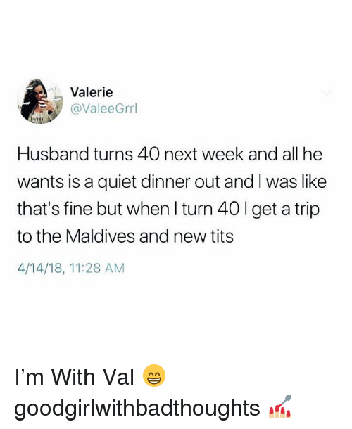 Memes, Tits, and Quiet: Valerie  @ValeeGrrl  Husband turns 40 next week and all he  wants is a quiet dinner out and I was like  that's fine but when I turn 40 l get a trip  to the Maldives and new tits  4/14/18, 11:28 AM I'm With Val 😁 goodgirlwithbadthoughts 💅🏼
