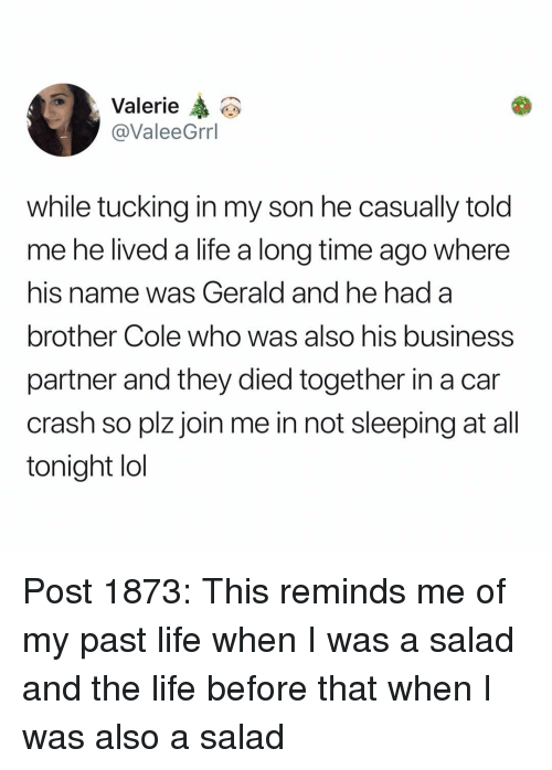 Life, Lol, and Memes: Valerie  @ValeeGrrl  while tucking in my son he casually told  me he lived a life a long time ago where  his name was Gerald and he had a  brother Cole who was also his business  partner and they died together in a car  crash so plz join me in not sleeping at all  tonight lol Post 1873: This reminds me of my past life when I was a salad and the life before that when I was also a salad