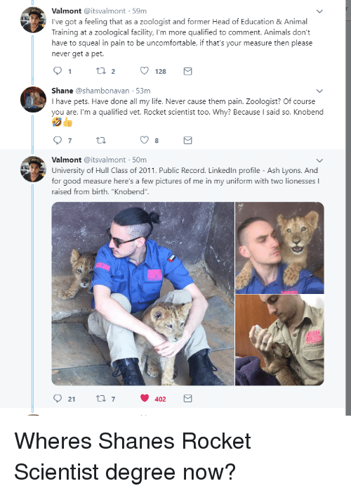 """Animals, Ash, and Head: Valmont @itsvalmont 59m  I've got a feeling that as a zoologist and former Head of Education &Animal  Training at a zoological facility, I'm more qualified to comment. Animals don't  have to squeal in pain to be uncomfortable, if that's your measure then please  never get a pet.  Shane @shambonavan 53m  I have pets. Have done all my life. Never cause them pain. Zoologist? Of course  you are. I'm a qualified vet. Rocket scientist too. Why? Because I said so. Knobend  8  Valmont @itsvalmont 50m  University of Hull Class of 2011. Public Record. Linkedln profile - Ash Lyons. And  for good measure here's a few pictures of me in my uniform with two lionesses I  raised from birth. """"Knobend""""  92 t 402 Wheres Shanes Rocket Scientist degree now?"""