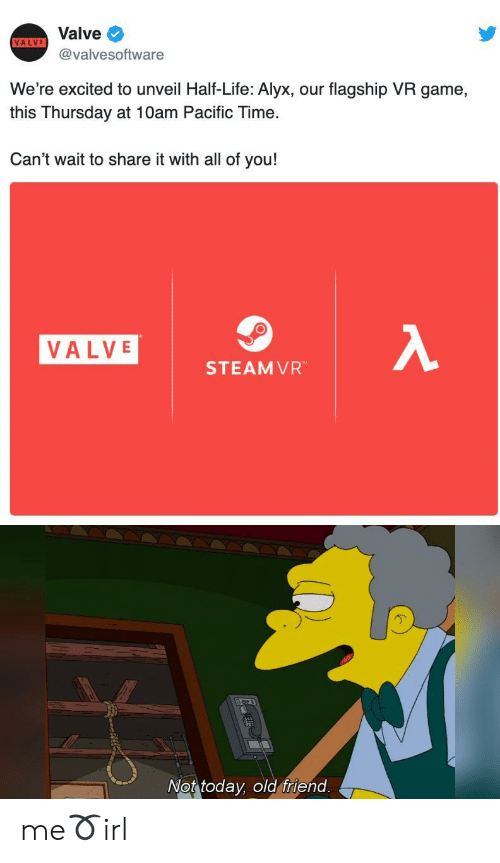 Life, Game, and Pacific Time: Valve  VALVE  @valvesoftware  We're excited to unveil Half-Life: Alyx, our flagship VR game,  this Thursday at 10am Pacific Time.  Can't wait to share it with all of you!  λ  VALVE  STEAMVR  Not today, old friend. me➰irl
