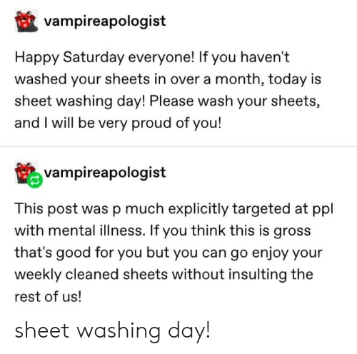 Good for You, Good, and Happy: vampireapologist  Happy Saturday everyone! If you haven't  washed your sheets in over a month, today is  sheet washing day! Please wash your sheets,  and I will be very proud of you!  vampireapologist  This post was p much explicitly targeted at ppl  with mental illness. If you think this is gross  that's good for you but you can go enjoy your  weekly cleaned sheets without insulting the  rest of us! sheet washing day!
