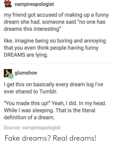 """A Dream, Fake, and Funny: vampireapologist  my friend got accused of making up a funny  dream she had. someone said """"no one has  dreams this interesting""""  like. imagine being so boring and annoying  that you even think people having funny  DREAMS are lying  glumshoe  I get this on basically every dream log Il've  ever shared to Tumblr.  """"You made this up!"""" Yeah, I did. In my head  While I was sleeping. That is the literal  definition of a dream  Source: vampireapologist Fake dreams? Real dreams!"""