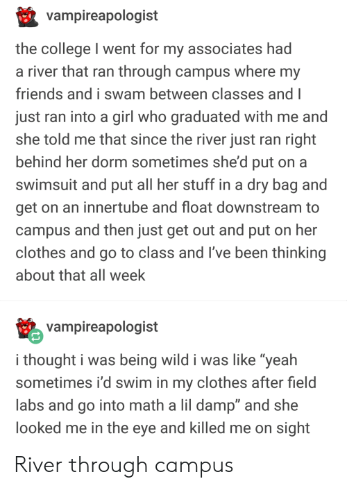 """Her Clothes: vampireapologist  the college I went for my associates had  a river that ran through campus where my  friends and i swam between classes and I  just ran into a girl who graduated with me and  she told me that since the river just ran right  behind her dorm sometimes she'd put on a  swimsuit and put all her stuff in a dry bag and  get on an innertube and float downstream to  campus and then just get out and put on her  clothes and go to class and I've been thinking  about that all week  vampireapologist  i thought i was being wild i was like """"yeah  sometimes i'd swim in my clothes after field  labs and go into math a lil damp"""" and she  ooked me in the eye and killed me on sight River through campus"""