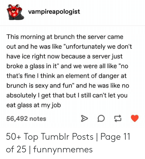 """server: vampireapologist  This morning at brunch the server came  out and he was like """"unfortunately we don't  have ice right now because a server just  broke a glass in it"""" and we were all like """"no  that's fine I think an element of danger at  brunch is sexy and fun"""" and he was like no  absolutely I get that but I still can't let you  eat glass at my job  56,492 notes 50+ Top Tumblr Posts 