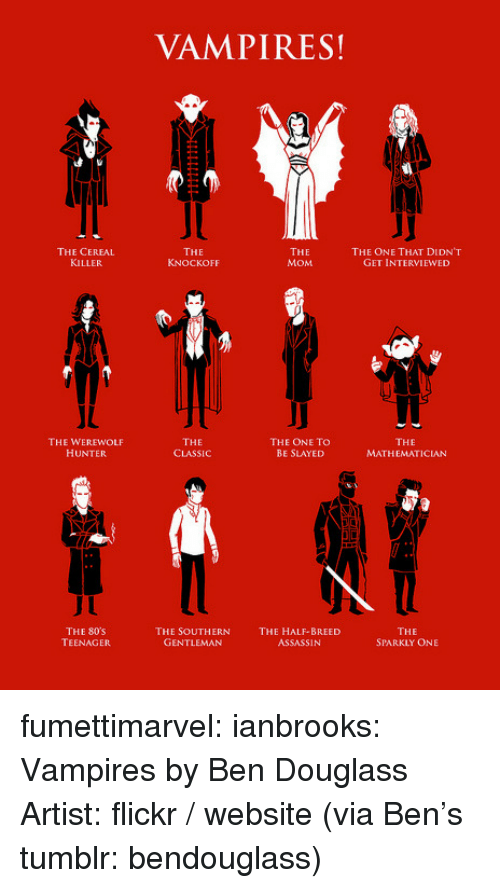 half breed: VAMPIRES!  THE CEREAL  KILLER  THE  KNOCKOFF  THE  MOM  THE ONE THAT DIDN'T  GET INTERVIEWED  THE WEREWOLF  HUNTER  THE  CLASSIC  THE ONE TO  BE SLAYED  THE  MATHEMATICIAN  THE 80s  TEENAGER  THE SOUTHERN  GENTLEMAN  THE HALF-BREED  ASSASSIN  THE  SPARKLY ONE fumettimarvel:  ianbrooks:  Vampires by Ben Douglass Artist:flickr/website (via Ben's tumblr:bendouglass)