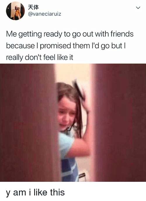 Friends, Relatable, and Them: @vaneciaruiz  Me getting ready to go out with friends  because l promised them l'd go but l  really don't feel like it y am i like this