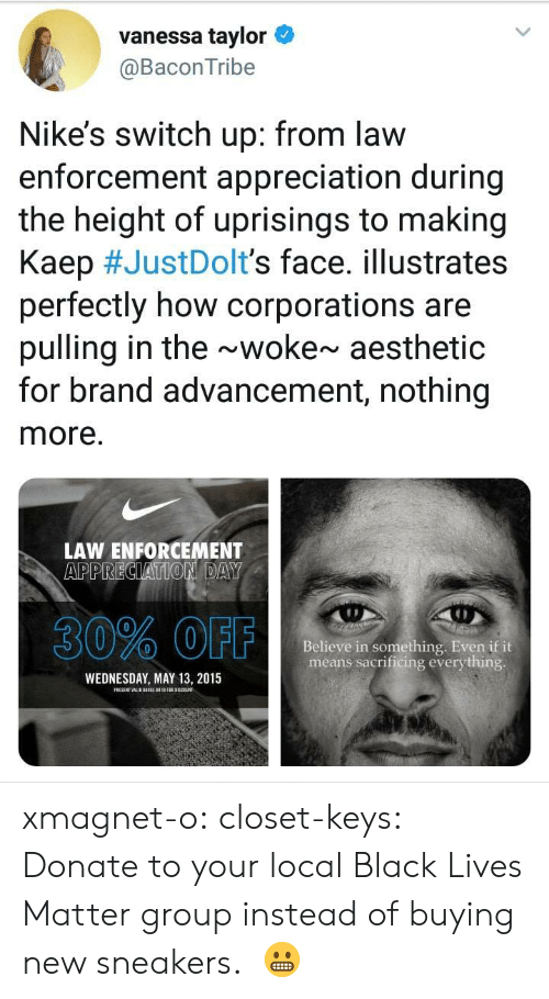 Lives Matter: vanessa taylor  @BaconTribe  Nike's switch up: from law  enforcement appreciation during  the height of uprisings to making  Kaep #JustDoIt's face. illustrates  perfectly how corporations are  pulling in the ~woke~ aesthetic  for brand advancement, nothing  more.  LAW ENFORCEMENT  30% OFF  Believe in something. Even if it  means sacrificing everything  WEDNESDAY, MAY 13, 2015 xmagnet-o:  closet-keys: Donate to your local Black Lives Matter group instead of buying new sneakers.   😬