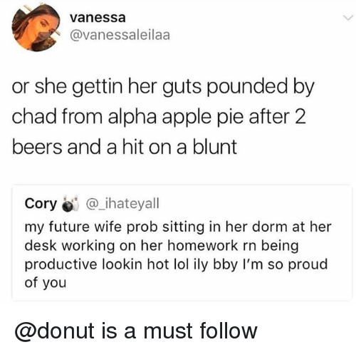 Apple, Future, and Lol: Vanessa  @vanessaleilaa  or she gettin her guts pounded by  chad from alpha apple pie after 2  beers and a hit on a blunt  Cory @_ihateyall  my future wife prob sitting in her dorm at her  desk working on her homework rn being  productive lookin hot lol ily bby I'm so proud  of you @donut is a must follow