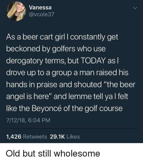 "Beer, Beyonce, and Angel: Vanessa  @vcole37  As a beer cart girl I constantly get  beckoned by golfers who use  derogatory terms, but TODAY as l  drove up to a group a man raised his  hands in praise and shouted ""the beer  angel is here"" and lemme tell ya l felt  like the Beyoncé of the golf course  7/12/18, 6:04 PM  1,426 Retweets 29.1K Likes Old but still wholesome"