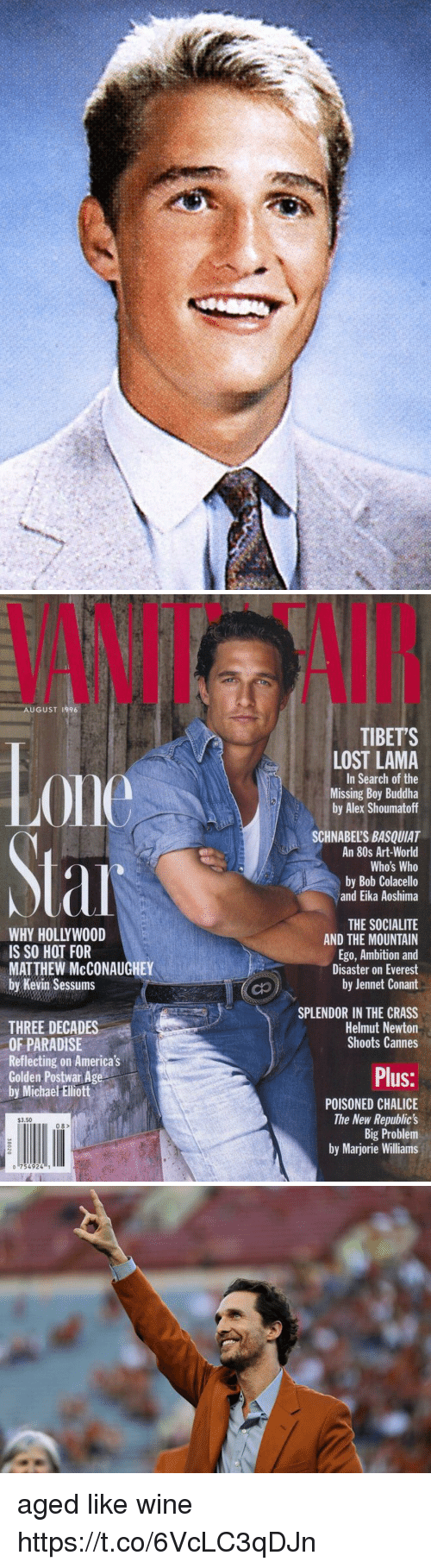 80s, Matthew McConaughey, and Paradise: VANIT  AI  AUGUST 1996  TIBETS  0ne  LOST LAMA  In Search of the  Missing Boy Buddha  by Alex Shoumatoff  SCHNABEL'S BASQUIAT  An 80s Art-World  Who's Who  by Bob Colacello  and Eika Aoshima  WHY HOLLYWOOD  IS SO HOT FOR  MATTHEW McCONAUGHEY  by Kevin Sessums  THE SOCIALITE  AND THE MOUNTAIN  Ego, Ambition and  Disaster on Everest  by Jennet Conant  SPLENDOR IN THE CRASS  Helmut Newton  Shoots Cannes  THREE DECADES  OF PARADISE  Reflecting on America's  Golden Postwar Age  by Michae Ellott  Plus:  POISONED CHALICE  The New Republic's  Big Problem  by Marjorie Williams  $3.50  08>  o 754924 aged like wine https://t.co/6VcLC3qDJn