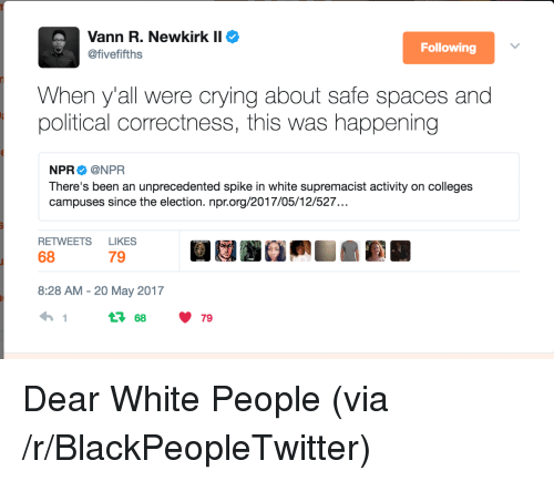 Blackpeopletwitter, Crying, and White People: Vann R. Newkirk II  @fivefifths  Following  When y'all were crying about safe spaces and  political correctness, this was happening  NPR Φ @NPR  There's been an unprecedented spike in white supremacist activity on colleges  campuses since the election. npr.org/2017/05/12/527.  RETWEETS LIKES  68  79  8:28 AM-20 May 2017  68 79 <p>Dear White People (via /r/BlackPeopleTwitter)</p>