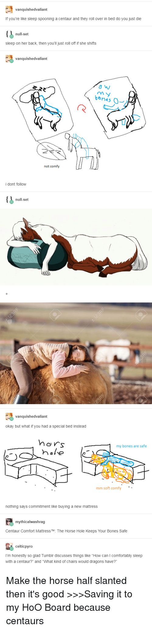 """Bones, Tumblr, and Good: vanquishedvaliant  If you're like sleep spooning a centaur and they roll over in bed do you just die  null-set  sleep on her back, then you'll just roll off if she shifts  vanquishedvaliant  ans  not comfy  i dont follow  null-set  vanquishedvaliant  okay but what if you had a special bed instead  MO s  my bones are safe  mm soft comfy  nothing says commitment like buying a new mattress  mythicalwashrag  Centaur Comfort Mattress TM: The Horse Hole Keeps Your Bones Safe  celticpyro  I'm honestly so glad Tumblr discusses things like """"How can I comfortably sleep  with a centaur?"""" and """"What kind of chairs would dragons have?"""" Make the horse half slanted then it's good >>>Saving it to my HoO Board because centaurs"""