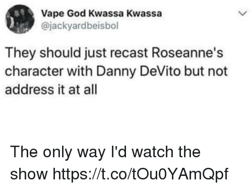 Funny, God, and Vape: Vape God Kwassa Kwassa  @jackyardbeisbol  They should just recast Roseanne's  character with Danny DeVito but not  address it at all The only way I'd watch the show https://t.co/tOu0YAmQpf