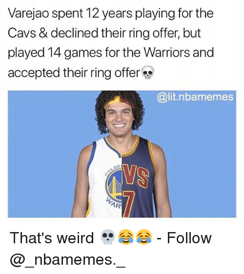 Thats Weird: Varejao spent 12 years playing for the  Cavs & declined their ring offer, but  played 14 games for the Warriors and  accepted their ring offer  @lit.nbamemes  YS  AR That's weird 💀😂😂 - Follow @_nbamemes._