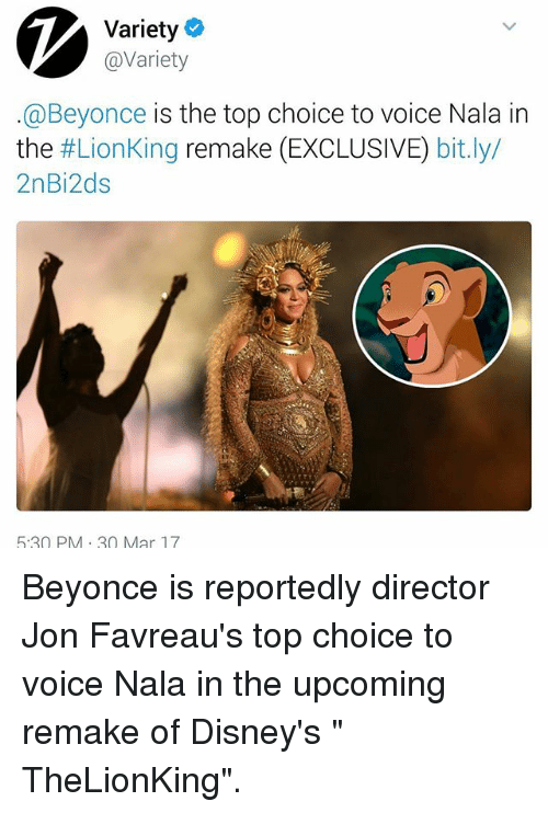 "Beyonce, Memes, and The Lion King: Variety  avariety  @Beyonce is the top choice to voice Nala in  the  #Lion King remake (EXCLUSIVE)  bit.ly/  2nBi2ds  5:30 PM 30 Mar 17 Beyonce is reportedly director Jon Favreau's top choice to voice Nala in the upcoming remake of Disney's "" TheLionKing""."