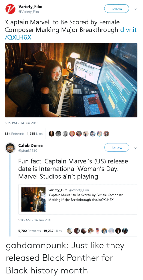 marvels: Variety Filnm  @Variety_Film  Follow  Captain Marvel' to Be Scored by Female  Composer Marking Major Breakthrough dlvr.it  /QXLH6X  6:35 PM 14 Jun 2018  334 Retweets 1,255 Likes   Caleb Dume  @pfunk 1130  Follow  Fun fact: Captain Marvel's (US) release  date is International Woman's Day.  Marvel Studios ain't playing.  Variety_Film @Variety_Film  Captain Marvel to Be Scored by Female Composer  Marking Major Breakthrough dlvr.it/QXLH6X  5:05 AM - 16 Jun 2018  5,702 Retweets 19,267 Likes  -, eees·@㈢O骖 gahdamnpunk:  Just like they released Black Panther for Black history month