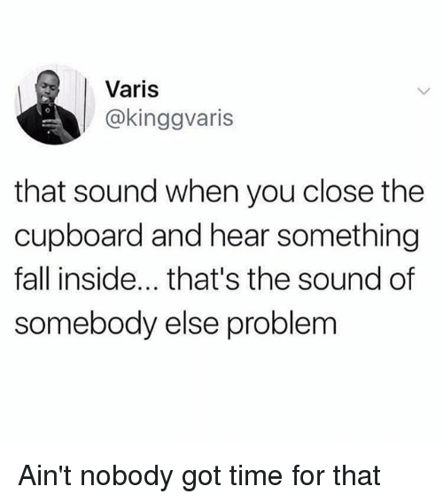 Aint Nobody Got: Varis  @kinggvaris  that sound when you close the  cupboard and hear something  fall inside... that's the sound of  somebody else problem Ain't nobody got time for that