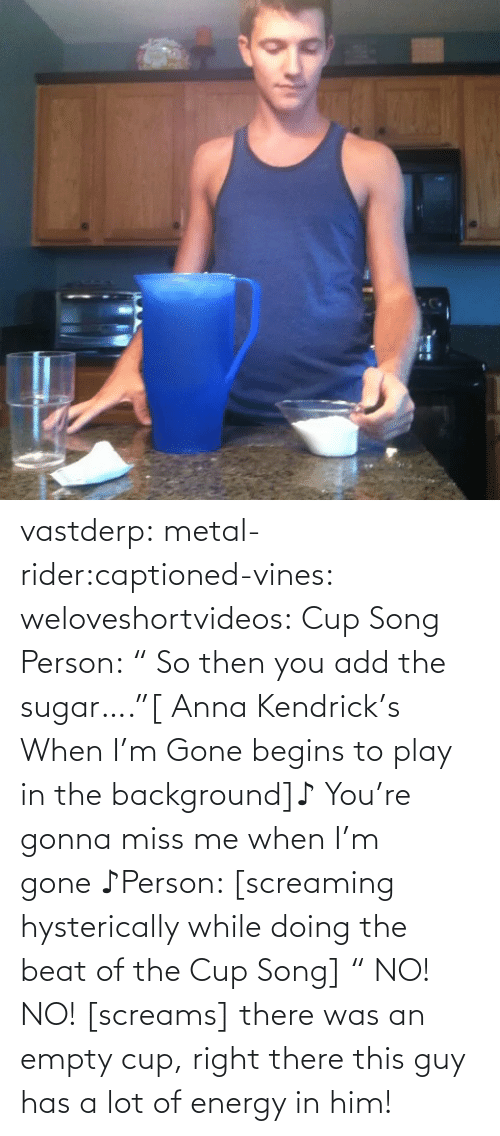 "Empty Cup: vastderp:  metal-rider:captioned-vines:  weloveshortvideos:  Cup Song  Person: "" So then you add the sugar….""[ Anna Kendrick's When I'm Gone begins to play in the background]♪ You're gonna miss me when I'm gone ♪Person: [screaming hysterically while doing the beat of the Cup Song] "" NO! NO! [screams]  there was an empty cup, right there  this guy has a lot of energy in him!"