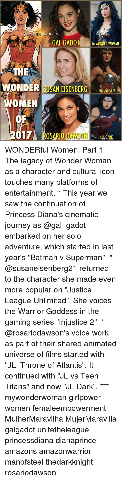 """Vaughn: VAUGHN  AONDERVA  GAL GADOT  in WONDER WOMAN  THE  WONDER SUSAN EISENBERG  in INJUSTICE 2  WOMEN  OF  VAUGHN  DE OSARIO DAWSON  2017  ULDARK WONDERful Women: Part 1 The legacy of Wonder Woman as a character and cultural icon touches many platforms of entertainment. * This year we saw the continuation of Princess Diana's cinematic journey as @gal_gadot embarked on her solo adventure, which started in last year's """"Batman v Superman"""". * @susaneisenberg21 returned to the character she made even more popular on """"Justice League Unlimited"""". She voices the Warrior Goddess in the gaming series """"Injustice 2"""". * @rosariodawson's voice work as part of their shared animated universe of films started with """"JL: Throne of Atlantis"""". It continued with """"JL vs Teen Titans"""" and now """"JL Dark"""". *** mywonderwoman girlpower women femaleempowerment MulherMaravilha MujerMaravilla galgadot unitetheleague princessdiana dianaprince amazons amazonwarrior manofsteel thedarkknight rosariodawson"""