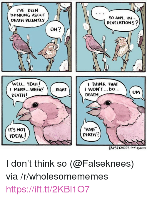 "Yeah, Death, and Mean: VE BEEN  THINKING ABOUT  DEATH RECENTLY  SO ANH, UH...  REVELATIONS?  WELL, YEAH  1 MEAN... WHEW  DEATH  THINK THAT  I WON'T... Do.  DEATH  RIGHT  UM  ITS NOT  IDEAL  ""HAVE  DEATH?  FALSEKNEES o018 <p>I don&rsquo;t think so (@Falseknees) via /r/wholesomememes <a href=""https://ift.tt/2KBl1O7"">https://ift.tt/2KBl1O7</a></p>"