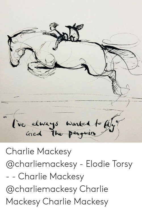 Charlie: ve clways Wante to  ned the penyin Charlie Mackesy @charliemackesy   - Elodie Torsy -  -  Charlie Mackesy @charliemackesy    Charlie Mackesy Charlie Mackesy