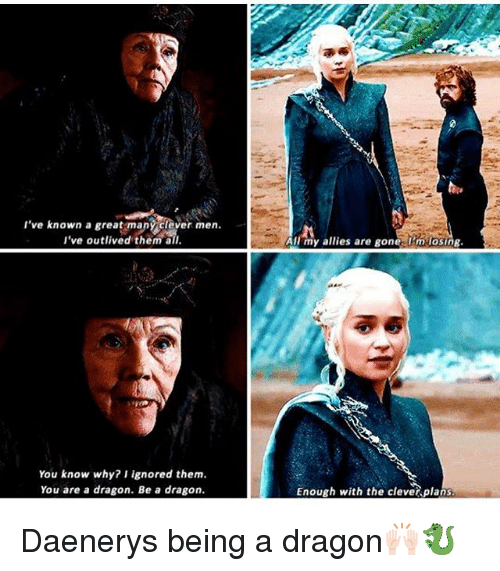 Cleverity: 've known a great many clever men  I've outlived them all  All my allies are gonelUm losing  You know why? I ignored them.  You are a dragon. Be a dragon  Enough with the cleve plans Daenerys being a dragon🙌🏻🐉