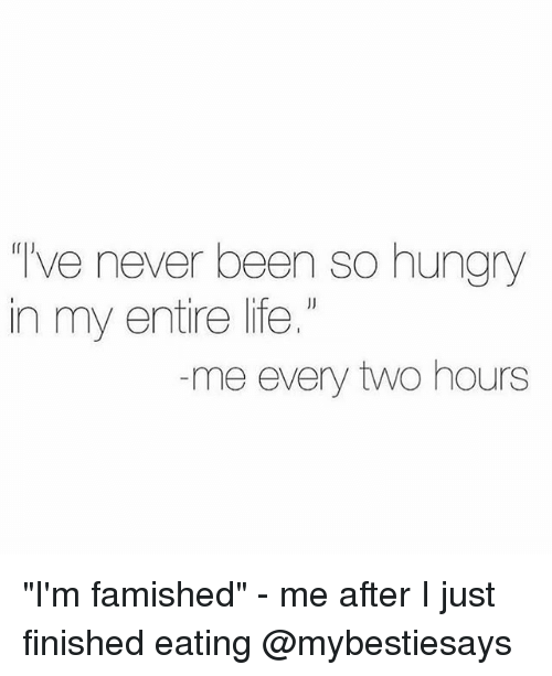 """Hungry, Life, and Girl Memes: ve never been so hungry  in my entire life.  me every two hours """"I'm famished"""" - me after I just finished eating @mybestiesays"""