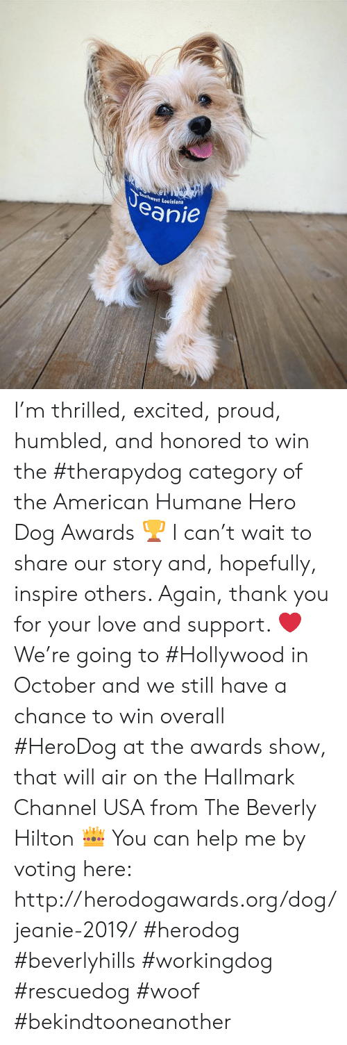 Love, Memes, and Thank You: Veanie  Bauthwest Louisiana I'm thrilled, excited, proud, humbled, and honored to win the #therapydog category of the American Humane Hero Dog Awards 🏆 I can't wait to share our story and, hopefully, inspire others. Again, thank you for your love and support. ❤️  We're going to #Hollywood in October and we still have a chance to win overall #HeroDog at the awards show, that will air on the Hallmark Channel USA from The Beverly Hilton 👑 You can help me by voting here:  http://herodogawards.org/dog/jeanie-2019/  #herodog #beverlyhills #workingdog #rescuedog #woof #bekindtooneanother
