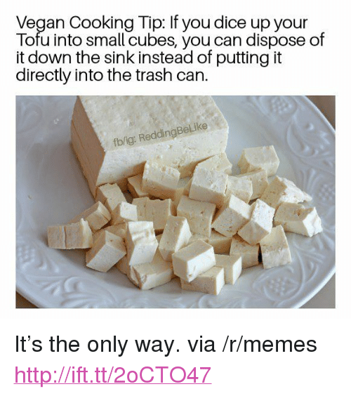 "Memes, Trash, and Vegan: Vegan Cooking Tip: If you dice up your  Tofu into small cubes, you can dispose of  it down the sink instead of putting it  directly into the trash can.  fb/ig: ReddingBeLike <p>It&rsquo;s the only way. via /r/memes <a href=""http://ift.tt/2oCTO47"">http://ift.tt/2oCTO47</a></p>"