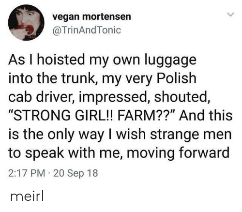 "polish: vegan mortensen  @TrinAndTonic  As I hoisted my own luggage  into the trunk, my very Polish  cab driver, impressed, shouted,  ""STRONG GIRL!! FARM??"" And this  is the only way I wish strange men  to speak with me, moving forward  2:17 PM 20 Sep 18 meirl"