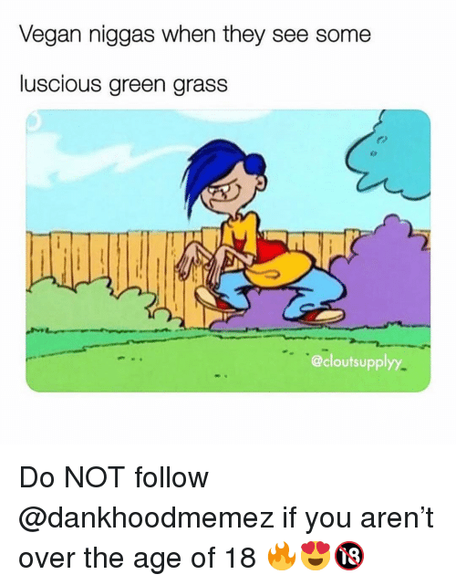 luscious: Vegan niggas when they see some  luscious green grass  @cloutsupplyy Do NOT follow @dankhoodmemez if you aren't over the age of 18 🔥😍🔞