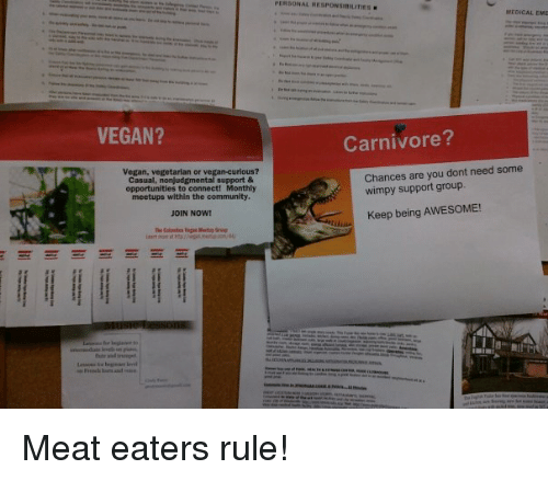 Meat Eater: VEGAN?  Vegan, vegetarian or vegan-curious?  Casual, nonjudgmental support &  opportunities to connect Monthly  meetups within the community.  JOIN NOW!  E E E E E E E E  ME0ICAL EME  Carnivore?  Chances are you dont need some  wimpy support group.  Keep being AWESOME! Meat eaters rule!