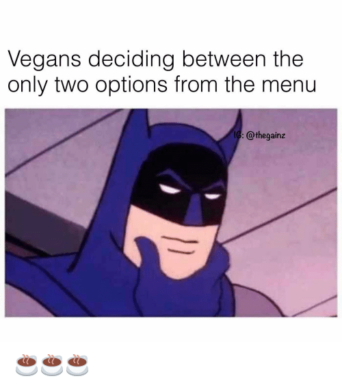 Memes, 🤖, and Options: Vegans deciding between thee  only two options from the menu  G: @thegainz ☕️☕️☕️